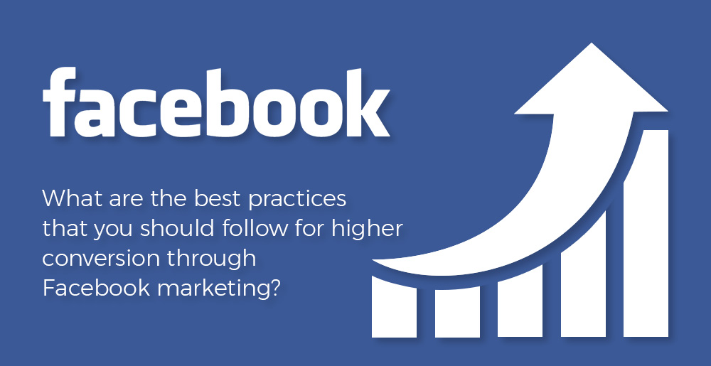 what-are-the-best-practives-that-you-should-follow-for-higher-conversion-through-facebook-marketing