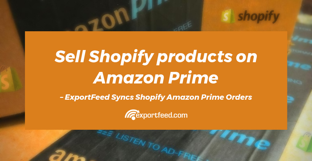 Sell your products of Shopify on Amazon Prime - ExportFeed